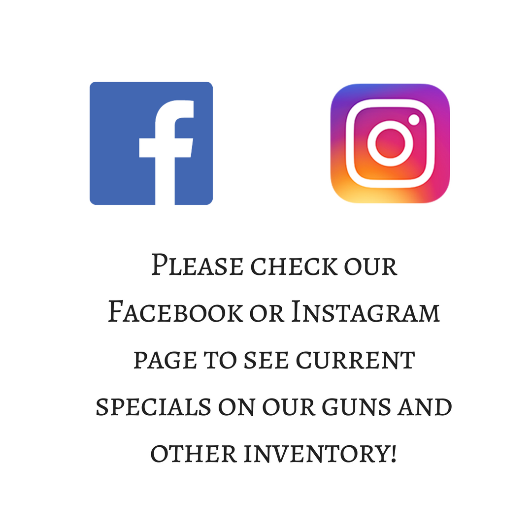 Please check Facebook or Instagram to see current specials on our guns and other inventory!